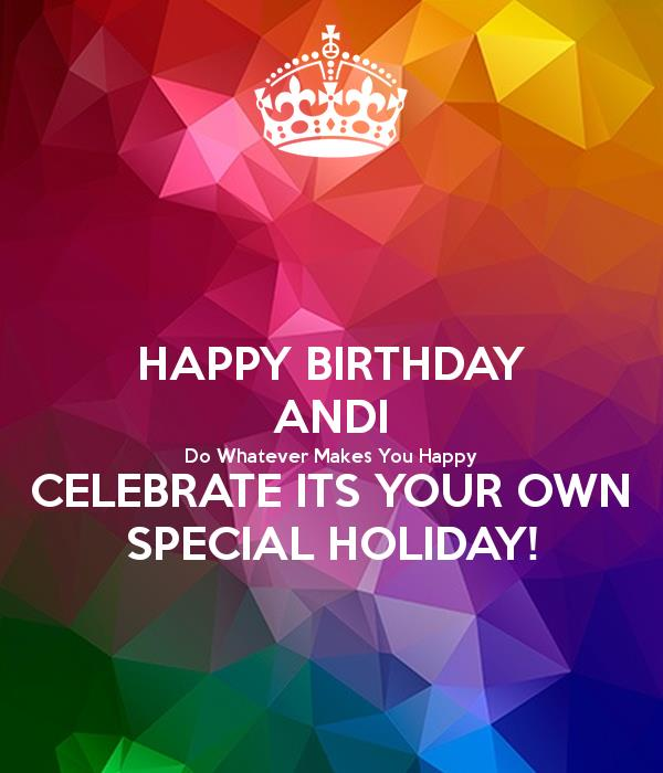 happy birthday andi ; happy-birthday-andi-do-whatever-makes-you-happy-celebrate-its-your-own-special-holiday
