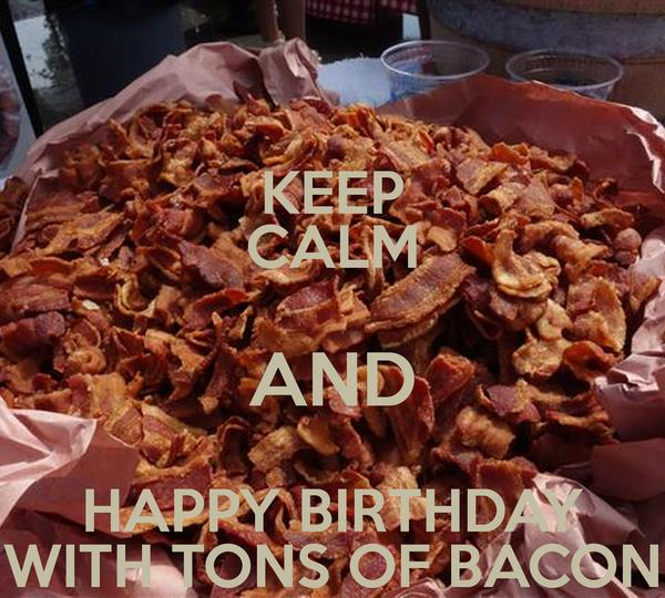 happy birthday bacon ; keep-calm-and-happy-birthday-with-tons-of-bacon