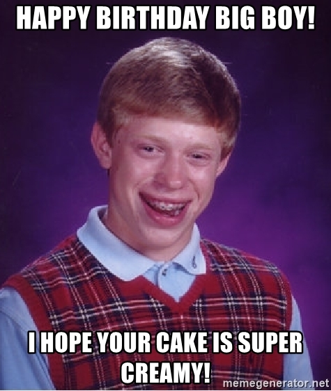 happy birthday big boy ; happy-birthday-big-boy-i-hope-your-cake-is-super-creamy