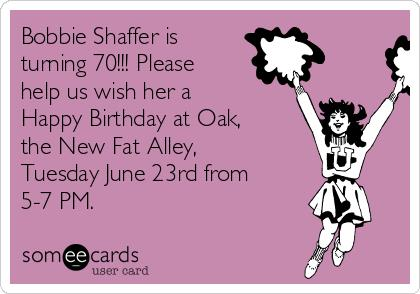 happy birthday bobbie ; bobbie-shaffer-is-turning-70-please-help-us-wish-her-a-happy-birthday-at-oak-the-new-fat-alley-tuesday-june-23rd-from-5-7-pm-2964f