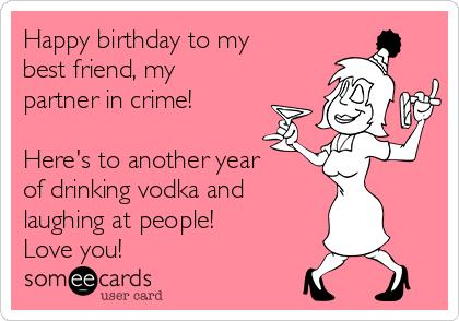 happy birthday caption for friend ; happy-birthday-to-my-best-friend-my-partner-in-crime-heres-to-another-year-of-drinking-vodka-and-laughing-at-people-love-you-276d6