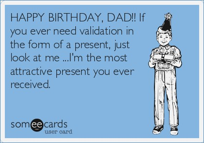 happy birthday dad funny ; happy-birthday-dad-if-you-ever-need-validation-in-the-form-of-a-of-happy-birthday-dad-funny-cards