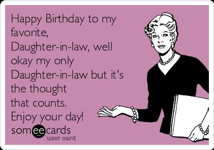 happy birthday daughter in law images ; happy-birthday-to-my-favorite-daughter-in-law-well-okay-my-only-daughter-in-law-but-its-the-thought-that-counts-enjoy-your-day-82faa