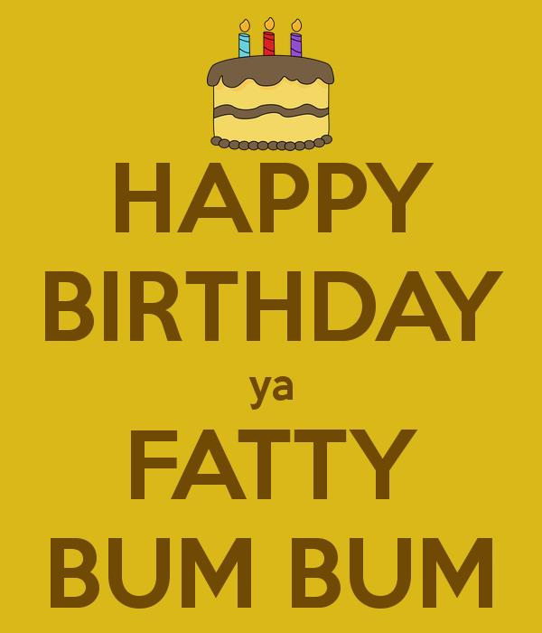 happy birthday fatty ; happy-birthday-ya-fatty-bum-bum