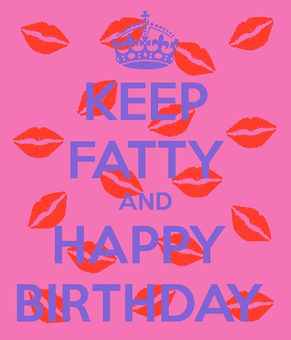 happy birthday fatty ; keep-fatty-and-happy-birthday