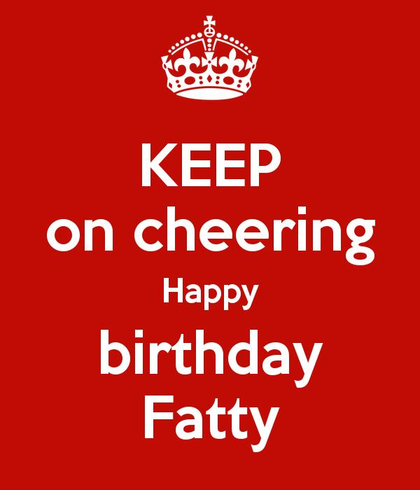 happy birthday fatty ; keep-on-cheering-happy-birthday-fatty
