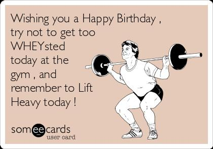 happy birthday fitness ; wishing-you-a-happy-birthday-try-not-to-get-too-wheysted-today-at-the-gym-and-remember-to-lift-heavy-today--7757b