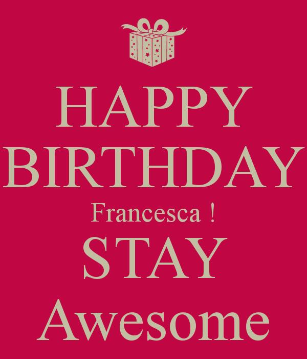 happy birthday francesca ; happy-birthday-francesca-stay-awesome