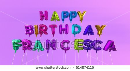 happy birthday francesca ; stock-photo-happy-birthday-francesca-card-with-balloon-text-d-rendered-stock-image-this-image-can-be-used-514074115