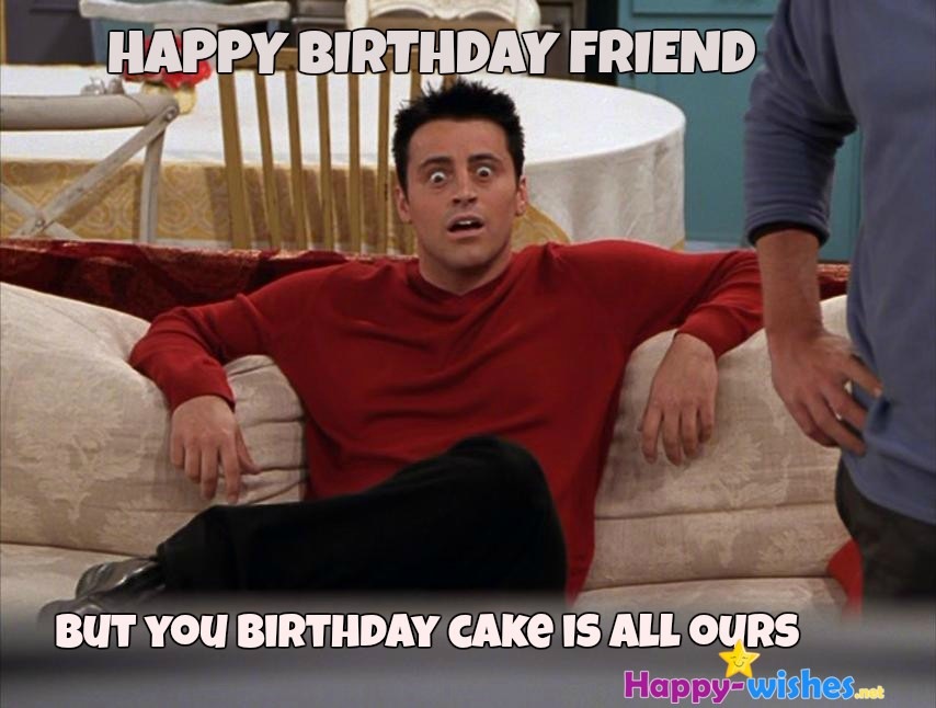 happy birthday friend memes ; HAPPYBIRTHDAYFRIEND