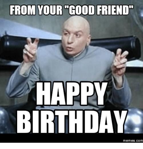happy birthday friend memes ; from-your-good-friend-happy-birthday-memes-com-16086053