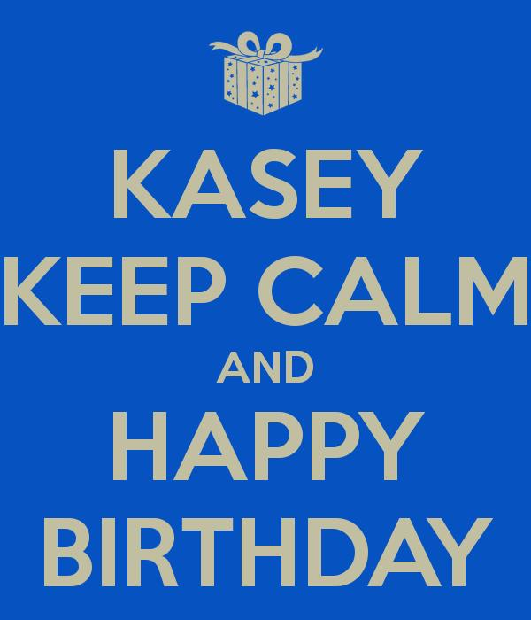 happy birthday kasey ; kasey-keep-calm-and-happy-birthday