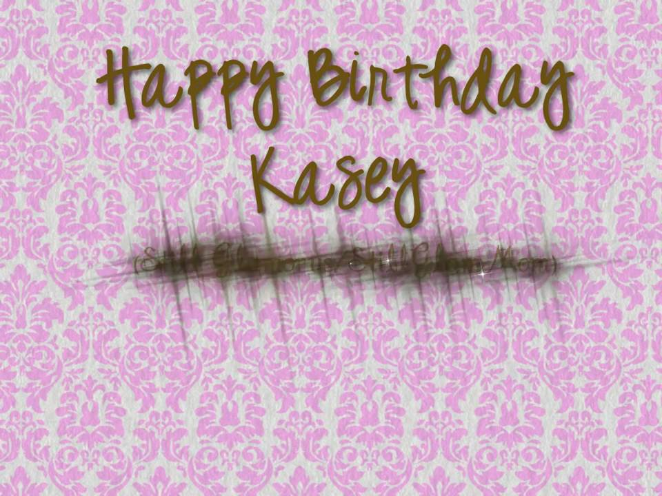 happy birthday kasey ; maxresdefault-2