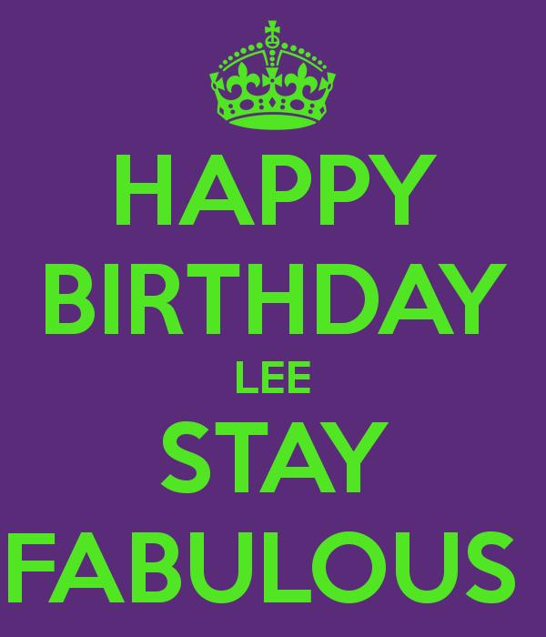 happy birthday lee ; happy-birthday-lee-stay-fabulous-