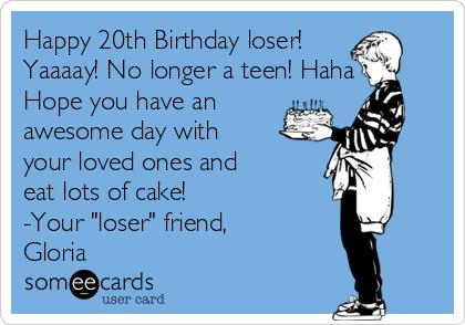 happy birthday loser card ; happy-20th-birthday-loser-yaaaay-no-longer-a-teen-haha-hope-you-have-an-awesome-day-with-your-loved-ones-and-eat-lots-of-cake-your-loser-friend-gloria-979a9