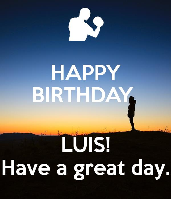 happy birthday luis ; happy-birthday-luis-have-a-great-day