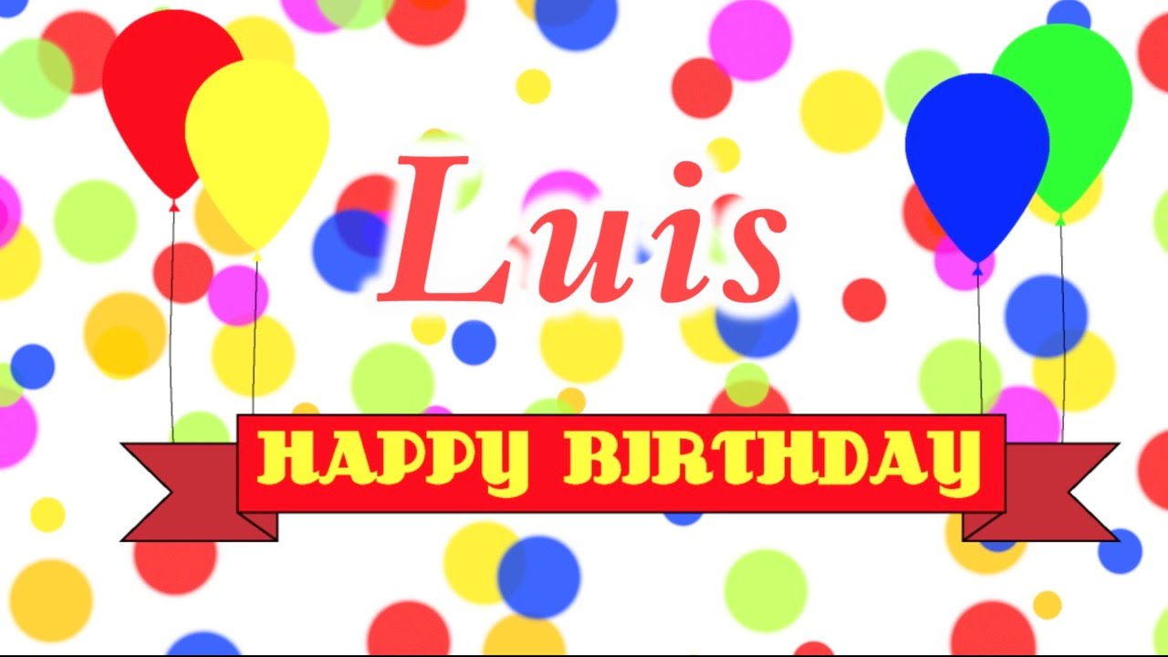 happy birthday luis ; maxresdefault