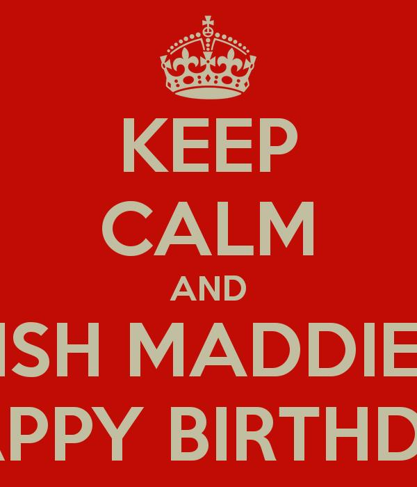 happy birthday maddie ; keep-calm-and-wish-maddie-a-happy-birthday