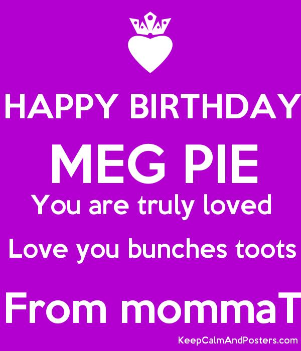 happy birthday meg ; 5692641_happy_birthday_meg_pie_you_are_truly_loved_love_you_bunches_toots_from_mommat