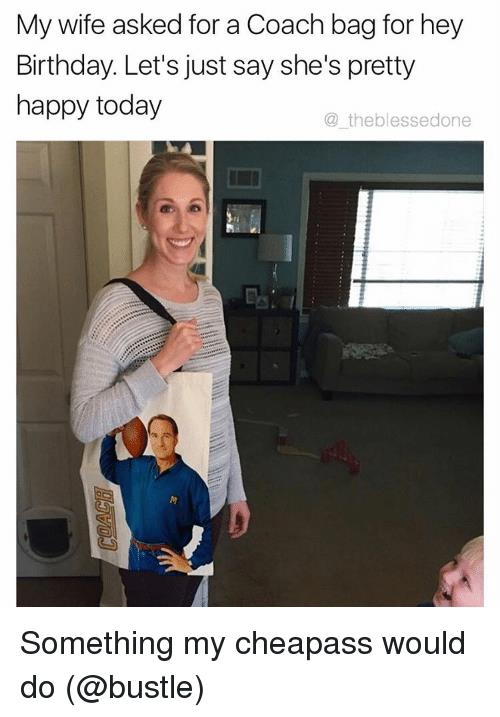 happy birthday meme for wife ; my-wife-asked-for-a-coach-bag-for-hey-birthday-6932036
