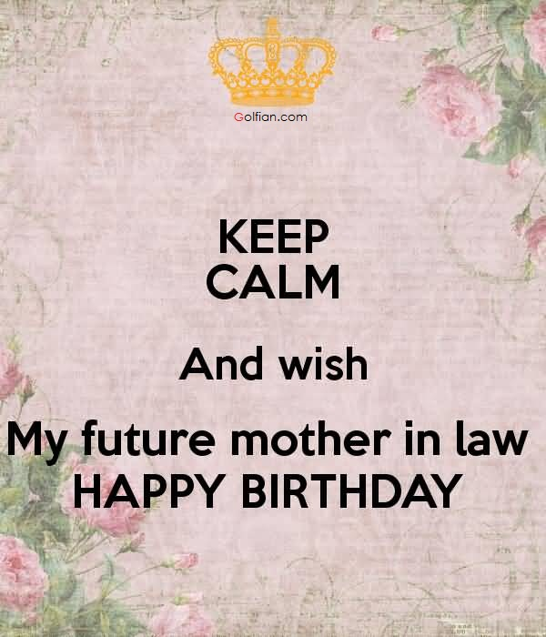 happy birthday message to future mother in law ; Keep-Calm-And-Wish-My-Future-Mother-In-Law-Happy-Birthday