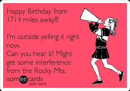 happy birthday miles ; happy-birthday-from-1714-miles-away-im-outside-yelling-it-right-now-can-you-hear-it-might-get-some-interference-from-the-rocky-mts-0321d
