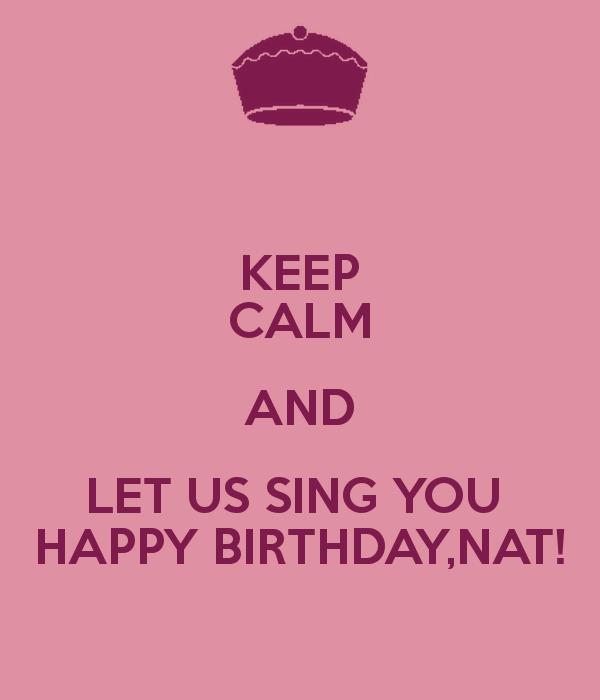 happy birthday nat ; keep-calm-and-let-us-sing-you-happy-birthday-nat