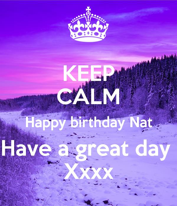 happy birthday nat ; keep-calm-happy-birthday-nat-have-a-great-day-xxxx