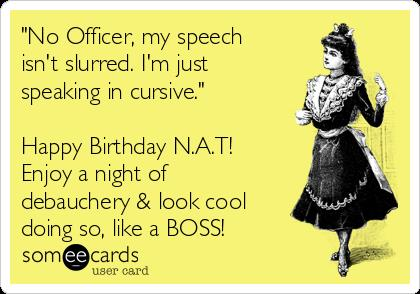 happy birthday nat ; no-officer-my-speech-isnt-slurred-im-just-speaking-in-cursive-happy-birthday-nat-enjoy-a-night-of-debauchery-look-cool-doing-so-like-a-boss-ccfa5