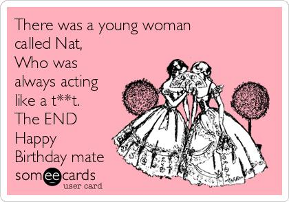 happy birthday nat ; there-was-a-young-woman-called-nat-who-was-always-acting-like-a-tt-the-end-happy-birthday-mate-6e11a