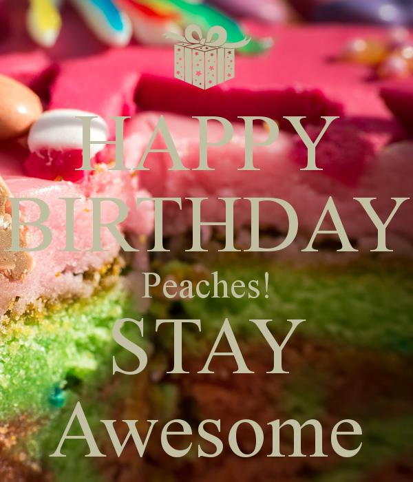 happy birthday peaches ; happy-birthday-peaches-stay-awesome