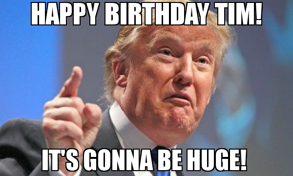 happy birthday tim meme ; Happy-Birthday-Tim-Its-gonna-be-Huge-