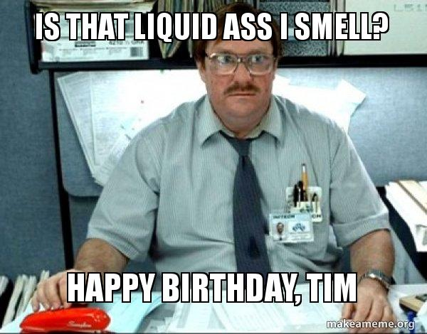 happy birthday tim meme ; is-that-liquid