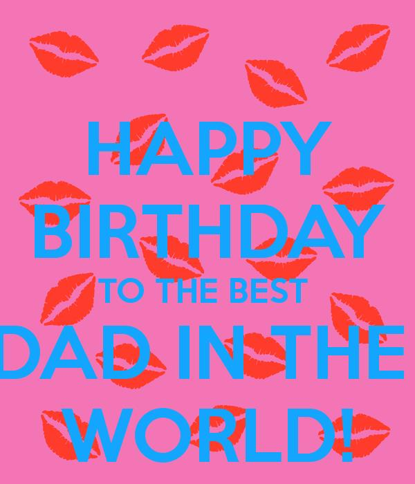 happy birthday to the best dad ; happy-birthday-to-the-best-dad-in-the-world