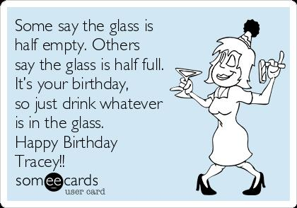 happy birthday tracey ; some-say-the-glass-is-half-empty-others-say-the-glass-is-half-full-its-your-birthday-so-just-drink-whatever-is-in-the-glass-happy-birthday-tracey-61f77