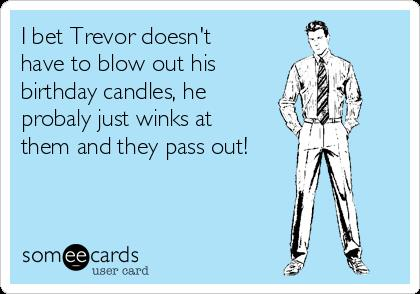 happy birthday trevor ; i-bet-trevor-doesnt-have-to-blow-out-his-birthday-candles-he-probaly-just-winks-at-them-and-they-pass-out--3a829