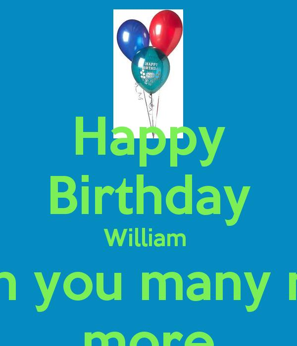 happy birthday wish you many more to come ; happy-birthday-william-i-wish-you-many-many-more