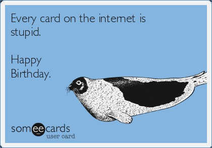 internet birthday cards ; every-card-on-the-internet-is-stupid-happy-birthday-of-internet-birthday-cards