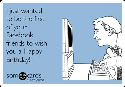 just wanted to wish you a happy birthday ; i-just-wanted-to-be-the-first-of-your-facebook-friends-to-wish-you-a-happy-birthday-b2120