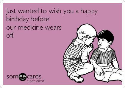 just wanted to wish you a happy birthday ; just-wanted-to-wish-you-a-happy-birthday-before-our-medicine-wears-off-bd8e0