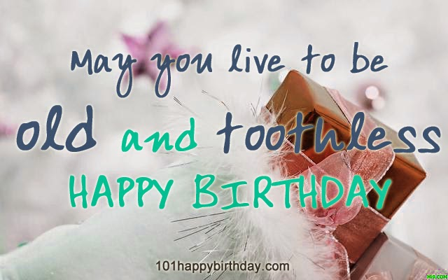 make a wish birthday quote ; Funny-Birthday-Wishes-May-You-Live-To-Be-Old-And-Toothless-Picture