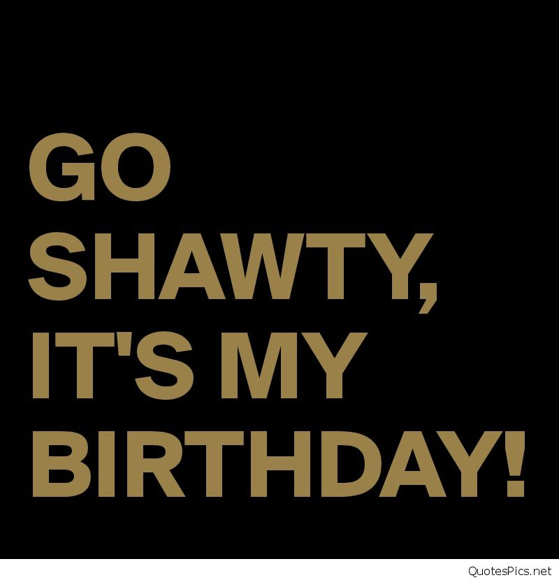 my birthday picture quotes ; GO-SHAWTY-IT-S-MY-BIRTHDAY