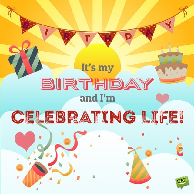 my birthday wish for myself ; It-s-my-birthday-and-Im-celebrating-life