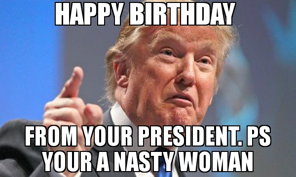 nasty happy birthday images ; nasty%2520happy%2520birthday%2520memes%2520;%2520Happy-Birthday--From-your-president-Ps-Your-a-nasty-woman