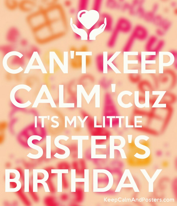sister birthday poster ; 5725011_cant_keep_calm_cuz_its_my_little_sisters_birthday