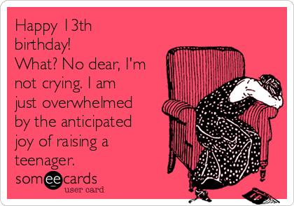 teenage birthday greeting cards ; happy-13th-birthday-what-no-dear-im-not-crying-i-am-just-overwhelmed-by-the-anticipated-joy-of-raising-a-teenager--bb155