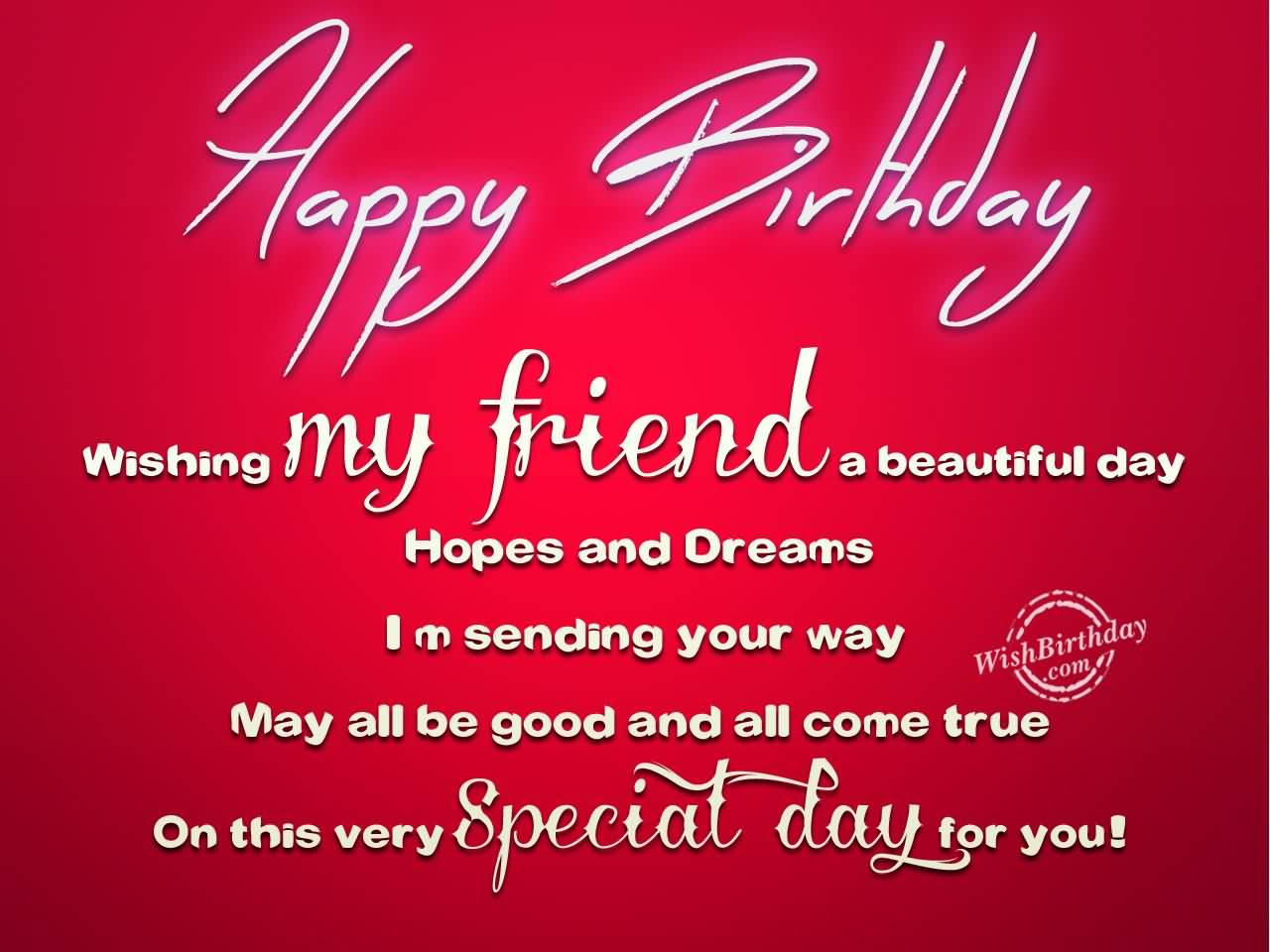 wish a happy birthday to my friend ; Happy-Birthday-Wishing-My-friend-A-Beautiful-Day-Hopes-And-Dream-I-M-Sending-You-Way