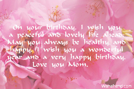 wish you a wonderful happy birthday ; on-your-birthday-i-wish-you-a-peaceful-and-lovely-life-ahead-may-you-always-be-healthy-and-happy-i-wish-you-a-wonderful-year-and-a-very-happy-birthday-love-and-you-mom